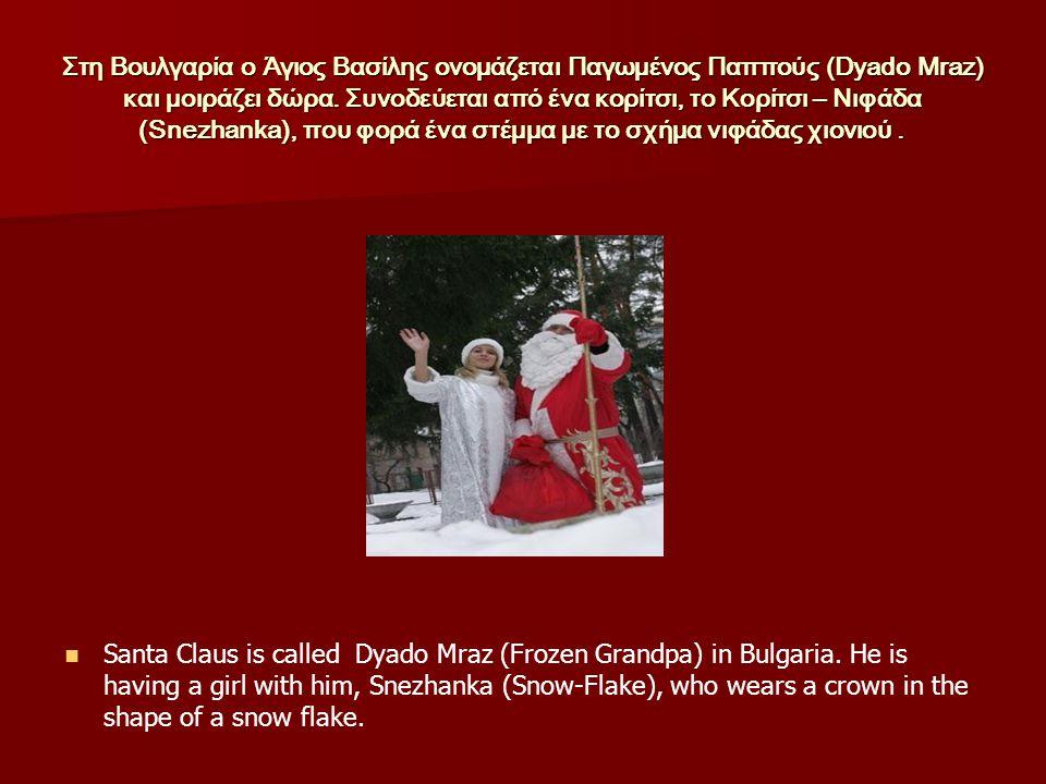 Στη Βουλγαρία ο Άγιος Βασίλης ονομάζεται Παγωμένος Παππούς (Dyado Mraz) και μοιράζει δώρα. Συνοδεύεται από ένα κορίτσι, το Κορίτσι – Νιφάδα (Snezhanka), που φορά ένα στέμμα με το σχήμα νιφάδας χιονιού .