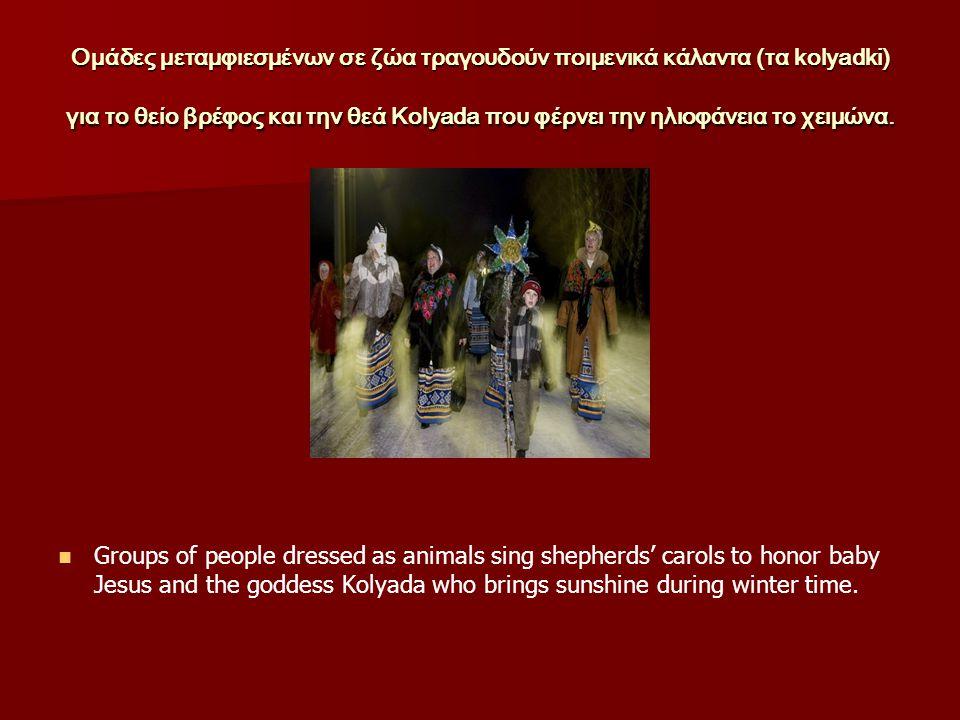 Ομάδες μεταμφιεσμένων σε ζώα τραγουδούν ποιμενικά κάλαντα (τα kolyadki) για το θείο βρέφος και την θεά Kolyada που φέρνει την ηλιοφάνεια το χειμώνα.