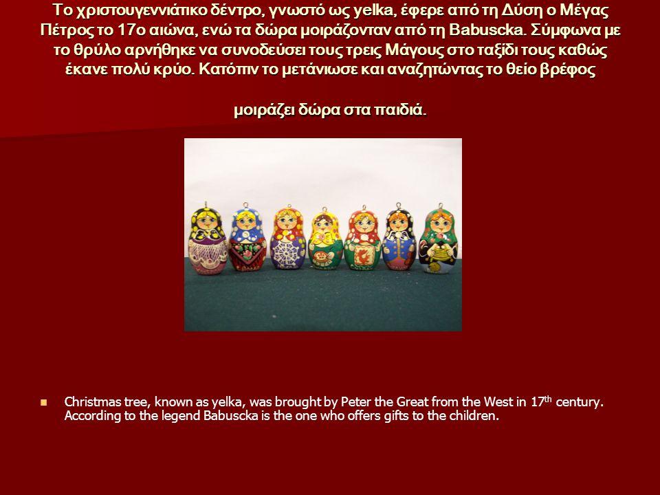 Το χριστουγεννιάτικο δέντρο, γνωστό ως yelka, έφερε από τη Δύση ο Μέγας Πέτρος το 17ο αιώνα, ενώ τα δώρα μοιράζονταν από τη Babuscka. Σύμφωνα με το θρύλο αρνήθηκε να συνοδεύσει τους τρεις Μάγους στο ταξίδι τους καθώς έκανε πολύ κρύο. Κατόπιν το μετάνιωσε και αναζητώντας το θείο βρέφος μοιράζει δώρα στα παιδιά.