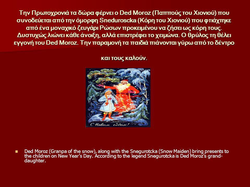 Την Πρωτοχρονιά τα δώρα φέρνει ο Ded Moroz (Παππούς του Χιονιού) που συνοδεύεται από την όμορφη Sneduroscka (Κόρη του Χιονιού) που φτιάχτηκε από ένα μοναχικό ζευγάρι Ρώσων προκειμένου να ζήσει ως κόρη τους. Δυστυχώς λιώνει κάθε άνοιξη, αλλά επιστρέφει το χειμώνα. Ο θρύλος τη θέλει εγγονή του Ded Moroz. Την παραμονή τα παιδιά πιάνονται γύρω από το δέντρο και τους καλούν.