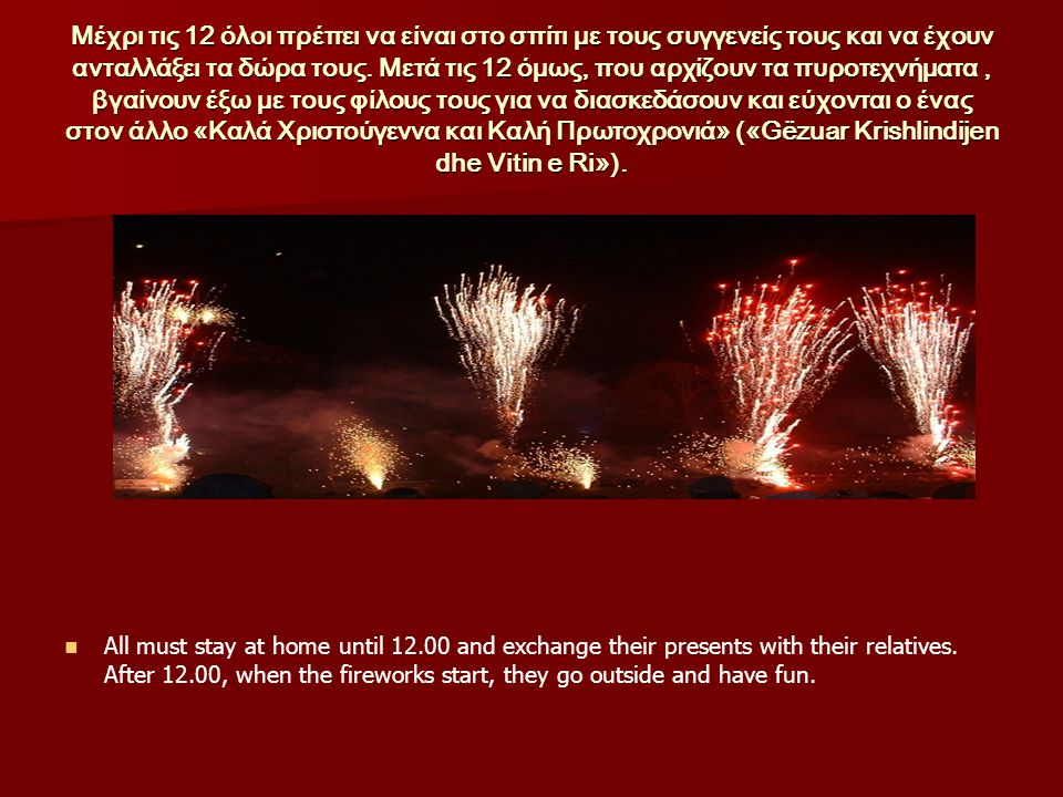 Μέχρι τις 12 όλοι πρέπει να είναι στο σπίτι με τους συγγενείς τους και να έχουν ανταλλάξει τα δώρα τους. Μετά τις 12 όμως, που αρχίζουν τα πυροτεχνήματα , βγαίνουν έξω με τους φίλους τους για να διασκεδάσουν και εύχονται ο ένας στον άλλο «Καλά Χριστούγεννα και Καλή Πρωτοχρονιά» («Gëzuar Krishlindijen dhe Vitin e Ri»).