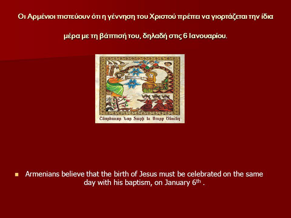 Οι Αρμένιοι πιστεύουν ότι η γέννηση του Χριστού πρέπει να γιορτάζεται την ίδια μέρα με τη βάπτισή του, δηλαδή στις 6 Ιανουαρίου.