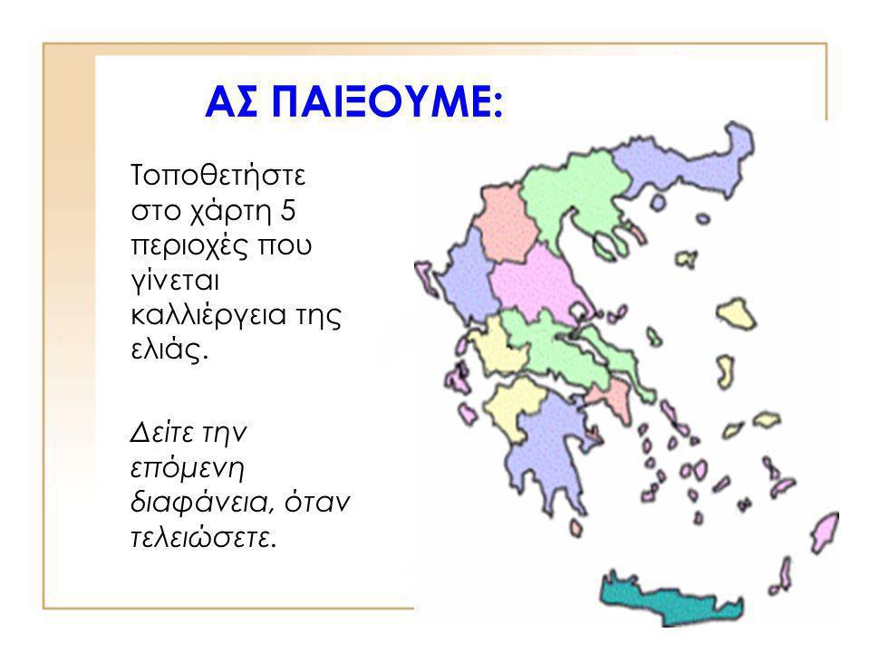 ΑΣ ΠΑΙΞΟΥΜΕ: Τοποθετήστε στο χάρτη 5 περιοχές που γίνεται καλλιέργεια της ελιάς.