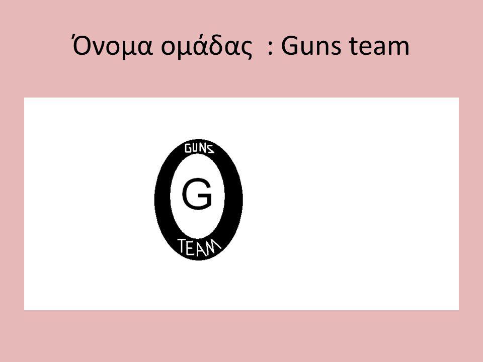 Όνομα ομάδας : Guns team