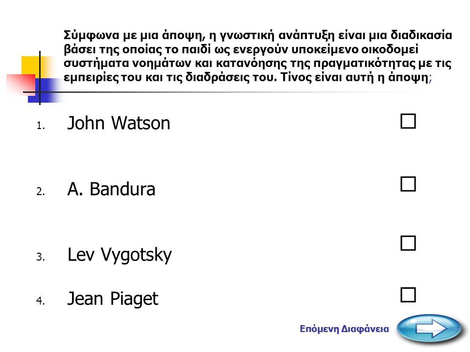         John Watson A. Bandura Lev Vygotsky Jean Piaget