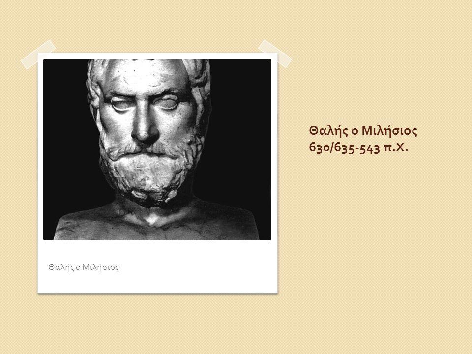 Θαλής ο Μιλήσιος 630/635-543 π.Χ. Θαλής ο Μιλήσιος