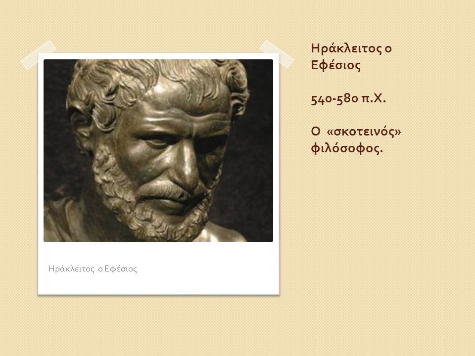 Ηράκλειτος ο Εφέσιος 540-580 π.Χ. Ο «σκοτεινός» φιλόσοφος.