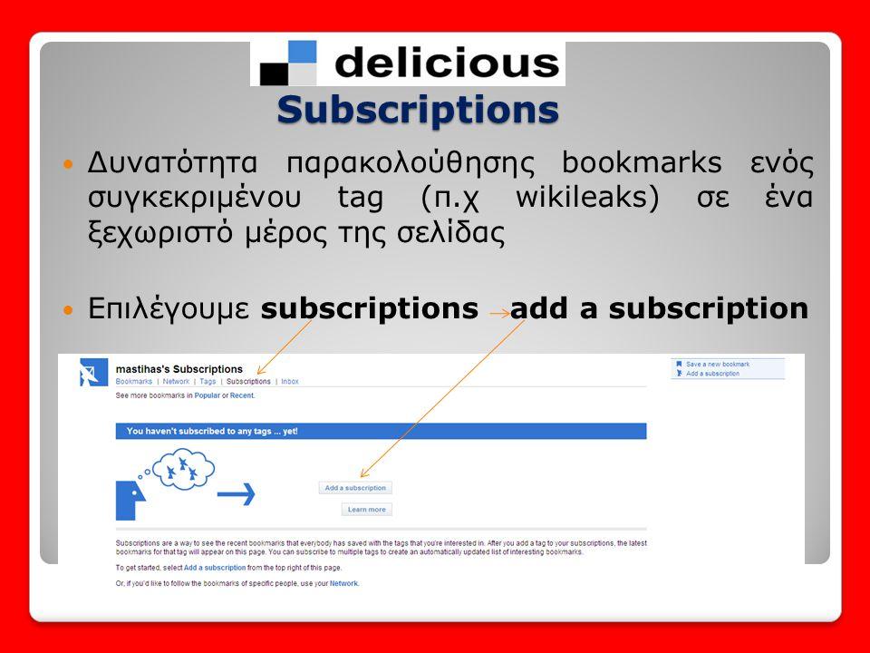 Subscriptions Δυνατότητα παρακολούθησης bookmarks ενός συγκεκριμένου tag (π.χ wikileaks) σε ένα ξεχωριστό μέρος της σελίδας.
