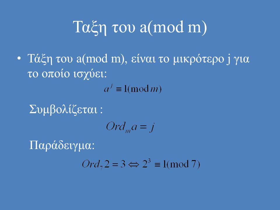 Ταξη του a(mod m) Τάξη του a(mod m), είναι το μικρότερο j για το οποίο ισχύει: Συμβολίζεται : Παράδειγμα: