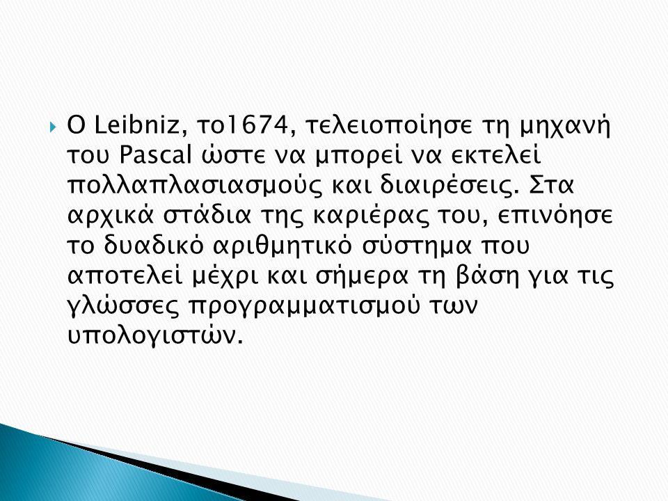 O Leibniz, το1674, τελειοποίησε τη μηχανή του Pascal ώστε να μπορεί να εκτελεί πολλαπλασιασμούς και διαιρέσεις.