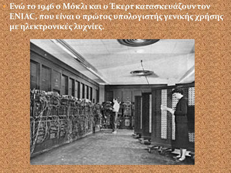 Ενώ το 1946 ο Μόκλι και ο Έκερτ κατασκευάζουν τον ENIAC, που είναι ο πρώτος υπολογιστής γενικής χρήσης με ηλεκτρονικές λυχνίες.