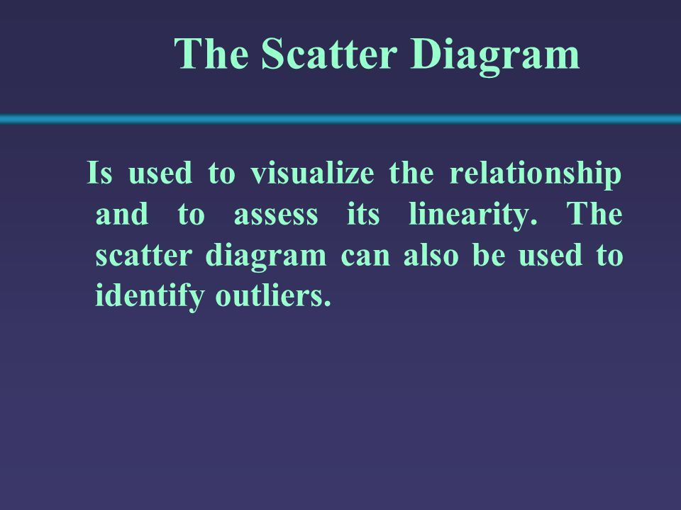 The Scatter Diagram Is used to visualize the relationship and to assess its linearity.