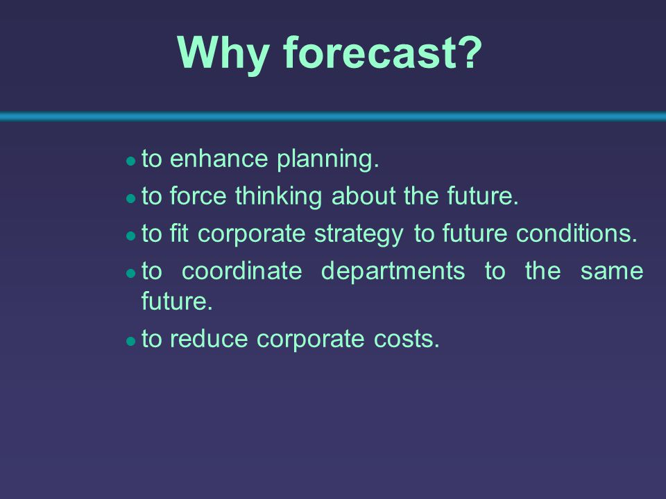 Why forecast to enhance planning. to force thinking about the future.