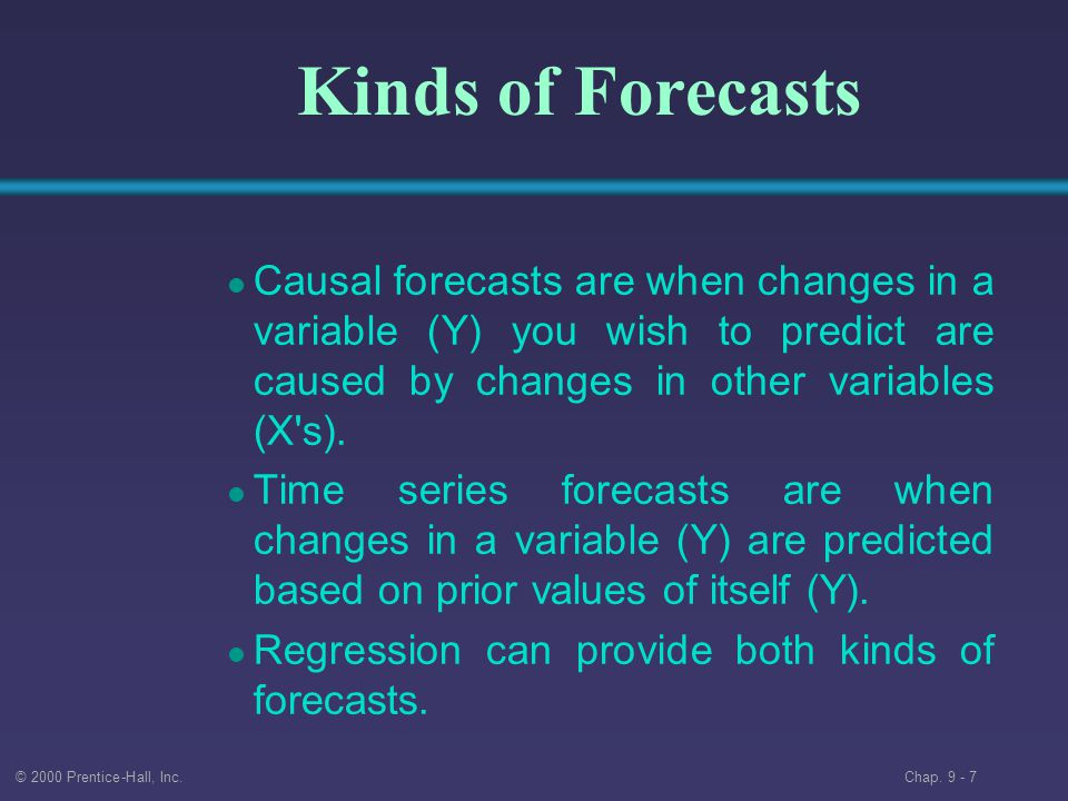 Kinds of Forecasts Causal forecasts are when changes in a variable (Y) you wish to predict are caused by changes in other variables (X s).