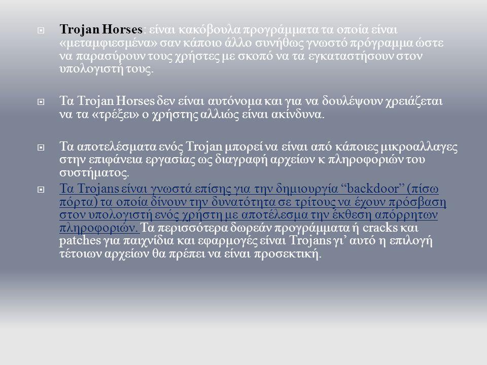 Trojan Horses: είναι κακόβουλα προγράμματα τα οποία είναι «μεταμφιεσμένα» σαν κάποιο άλλο συνήθως γνωστό πρόγραμμα ώστε να παρασύρουν τους χρήστες με σκοπό να τα εγκαταστήσουν στον υπολογιστή τους.