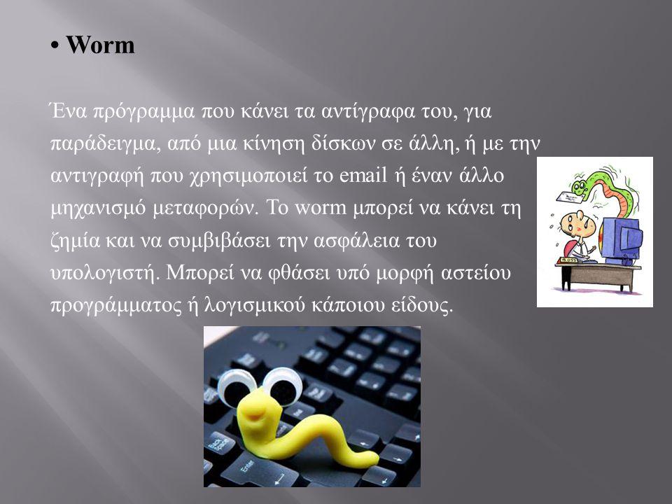 • Worm Ένα πρόγραμμα που κάνει τα αντίγραφα του, για