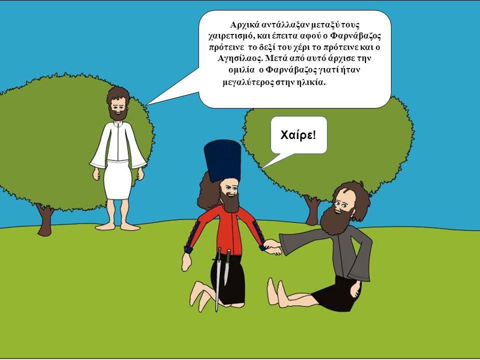 Αρχικά αντάλλαξαν μεταξύ τους χαιρετισμό, και έπειτα αφού ο Φαρνάβαζος πρότεινε το δεξί του χέρι το πρότεινε και ο Αγησίλαος. Μετά από αυτό άρχισε την ομιλία ο Φαρνάβαζος γιατί ήταν μεγαλύτερος στην ηλικία.