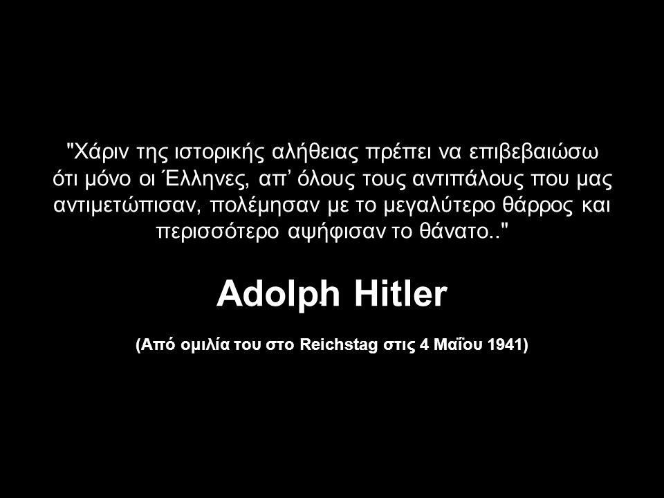 Χάριν της ιστορικής αλήθειας πρέπει να επιβεβαιώσω ότι μόνο οι Έλληνες, απ' όλους τους αντιπάλους που μας αντιμετώπισαν, πολέμησαν με το μεγαλύτερο θάρρος και περισσότερο αψήφισαν το θάνατο.. Adolph Ηitler (Από ομιλία του στο Reichstag στις 4 Μαΐου 1941)