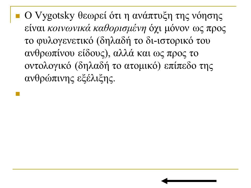 Ο Vygotsky θεωρεί ότι η ανάπτυξη της νόησης είναι κοινωνικά καθορισμένη όχι μόνον ως προς το φυλογενετικό (δηλαδή το δι-ιστορικό του ανθρωπίνου είδους), αλλά και ως προς το οντολογικό (δηλαδή το ατομικό) επίπεδο της ανθρώπινης εξέλιξης.