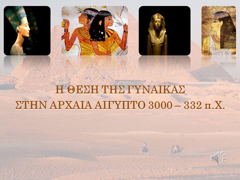 Η ΘΕΣΗ ΤΗΣ ΓΥΝΑΙΚΑΣ ΣΤΗΝ ΑΡΧΑΙΑ ΑΙΓΥΠΤΟ 3000 – 332 π.Χ.