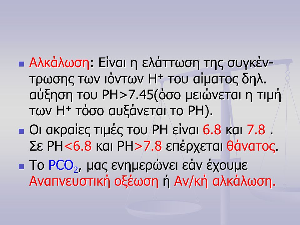 Αλκάλωση: Είναι η ελάττωση της συγκέν- τρωσης των ιόντων Η+ του αίματος δηλ. αύξηση του PH>7.45(όσο μειώνεται η τιμή των Η+ τόσο αυξάνεται το PΗ).
