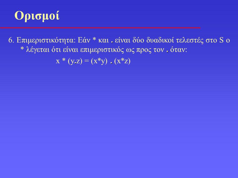 Ορισμοί 6. Επιμεριστικότητα: Εάν * και . είναι δύο δυαδικοί τελεστές στο S ο * λέγεται ότι είναι επιμεριστικός ως προς τον . όταν:
