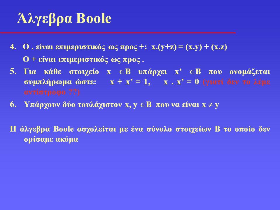 Άλγεβρα Boole 4. O . είναι επιμεριστικός ως προς +: x.(y+z) = (x.y) + (x.z) Ο + είναι επιμεριστικός ως προς .