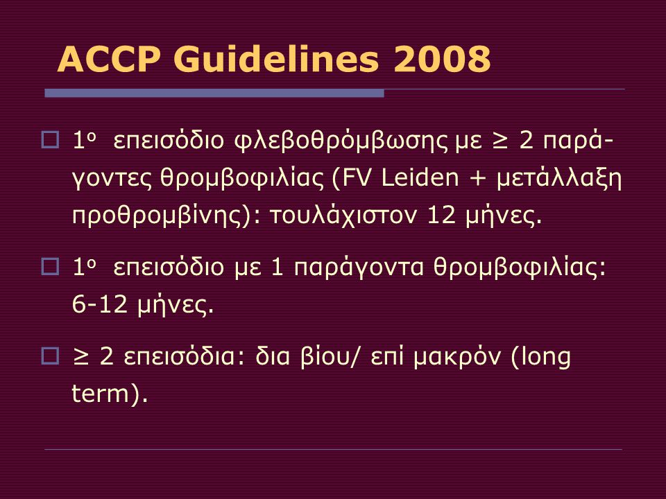 ACCP Guidelines 2008 1ο επεισόδιο φλεβοθρόμβωσης με ≥ 2 παρά-γοντες θρομβοφιλίας (FV Leiden + μετάλλαξη προθρομβίνης): τουλάχιστον 12 μήνες.