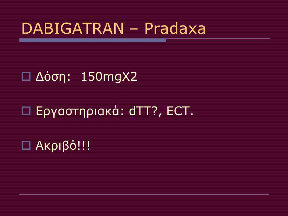 DABIGATRAN – Pradaxa Δόση: 150mgX2 Εργαστηριακά: dTT , ECT. Ακριβό!!!