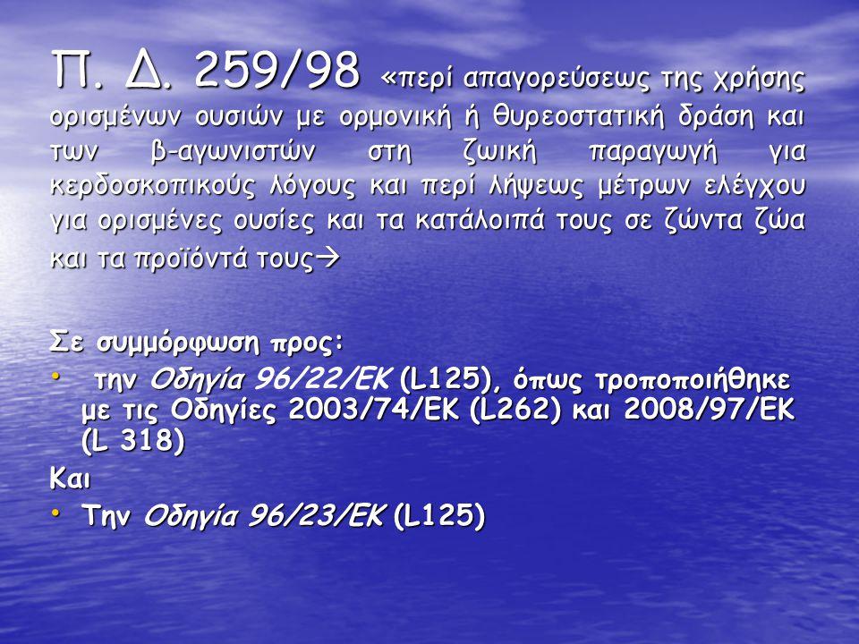 Π. Δ. 259/98 «περί απαγορεύσεως της χρήσης ορισμένων ουσιών με ορμονική ή θυρεοστατική δράση και των β-αγωνιστών στη ζωική παραγωγή για κερδοσκοπικούς λόγους και περί λήψεως μέτρων ελέγχου για ορισμένες ουσίες και τα κατάλοιπά τους σε ζώντα ζώα και τα προϊόντά τους