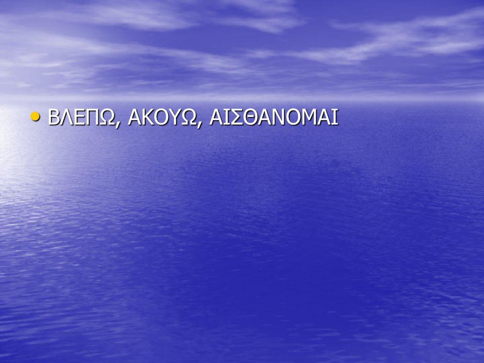 ΒΛΕΠΩ, ΑΚΟΥΩ, ΑΙΣΘΑΝΟΜΑΙ