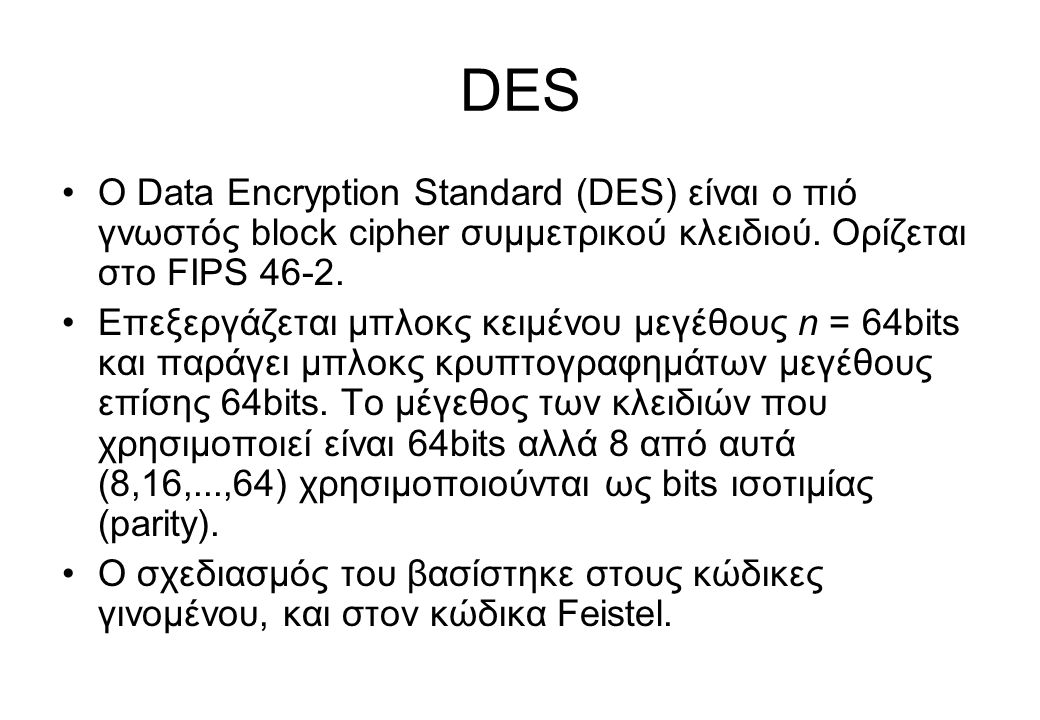 DES O Data Encryption Standard (DES) είναι ο πιό γνωστός block cipher συμμετρικού κλειδιού. Ορίζεται στο FIPS 46-2.