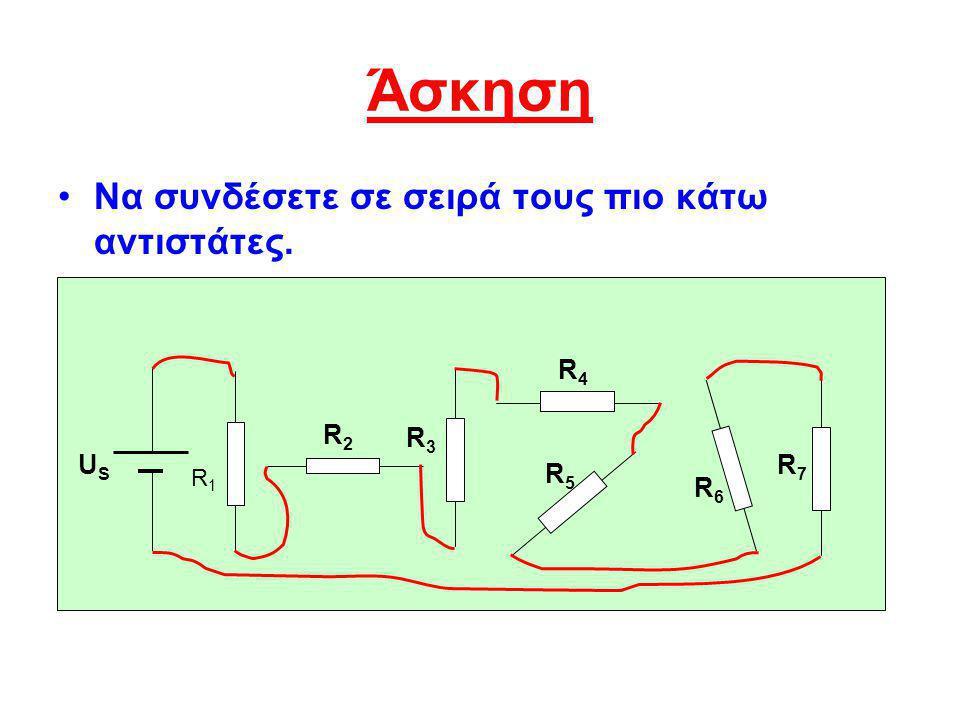 Άσκηση Να συνδέσετε σε σειρά τους πιο κάτω αντιστάτες. R4 R2 R3 US R7