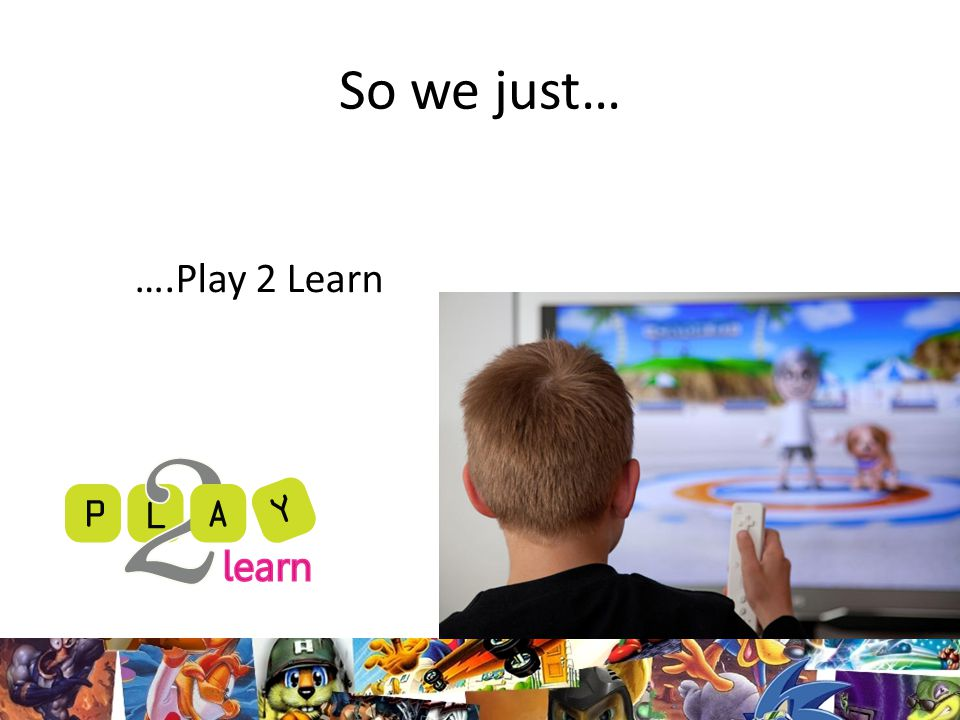 So we just… ….Play 2 Learn