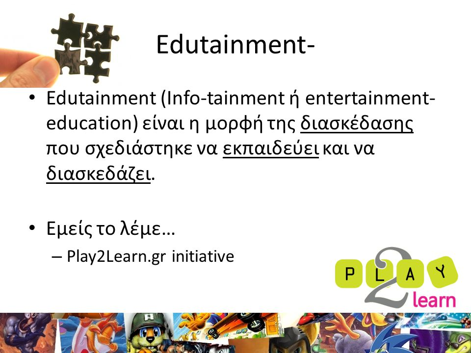Edutainment- Edutainment (Info-tainment ή entertainment-education) είναι η μορφή της διασκέδασης που σχεδιάστηκε να εκπαιδεύει και να διασκεδάζει.