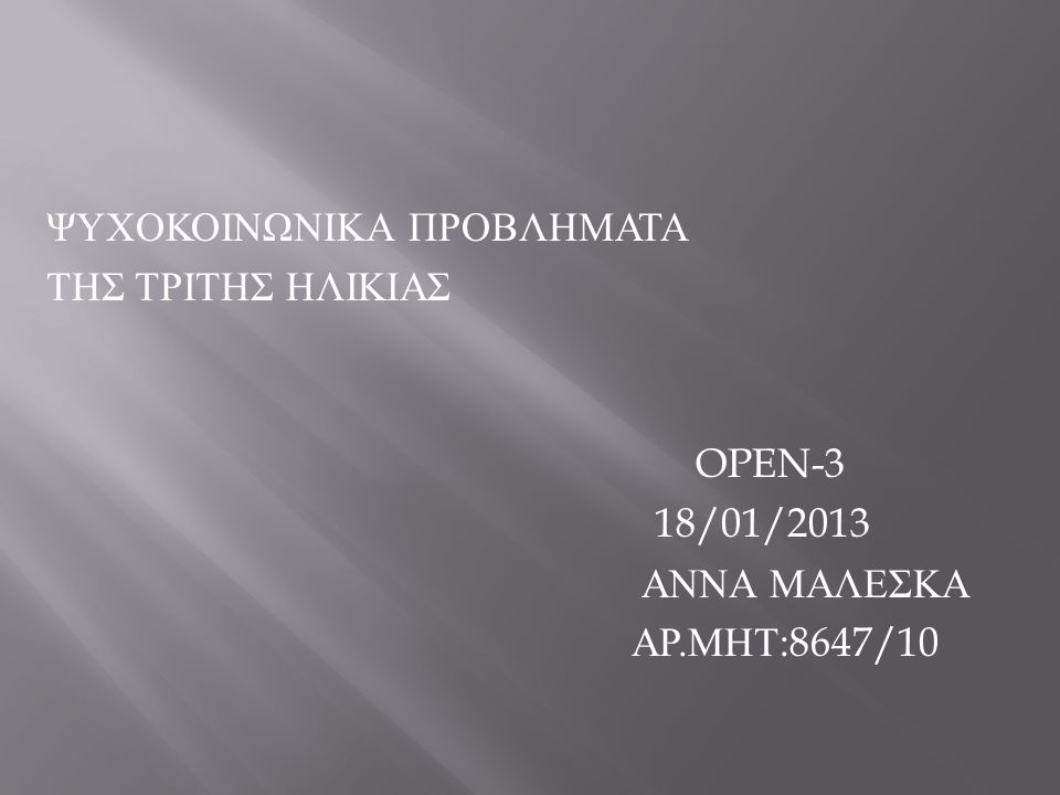 ΨΥΧΟΚΟΙΝΩΝΙΚΑ ΠΡΟΒΛΗΜΑΤΑ ΤΗΣ ΤΡΙΤΗΣ ΗΛΙΚΙΑΣ OPEN-3 18/01/2013 ΑΝΝΑ ΜΑΛΕΣΚΑ ΑΡ.ΜΗΤ:8647/10