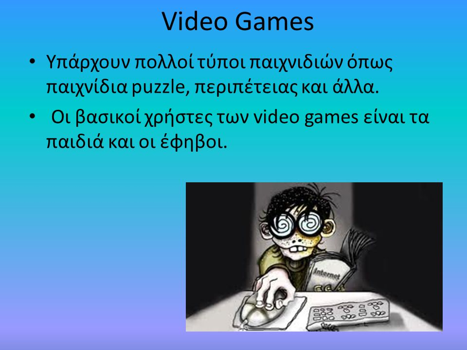 Video Games Υπάρχουν πολλοί τύποι παιχνιδιών όπως παιχνίδια puzzle, περιπέτειας και άλλα.