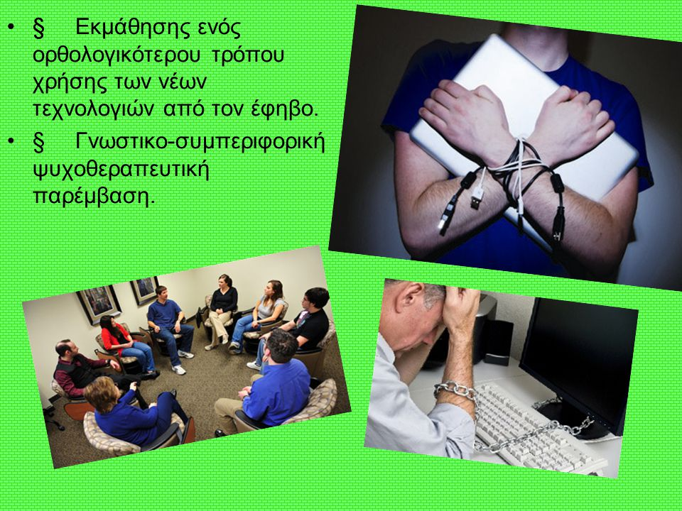 § § Εκμάθησης ενός ορθολογικότερου τρόπου χρήσης των νέων τεχνολογιών από τον έφηβο.