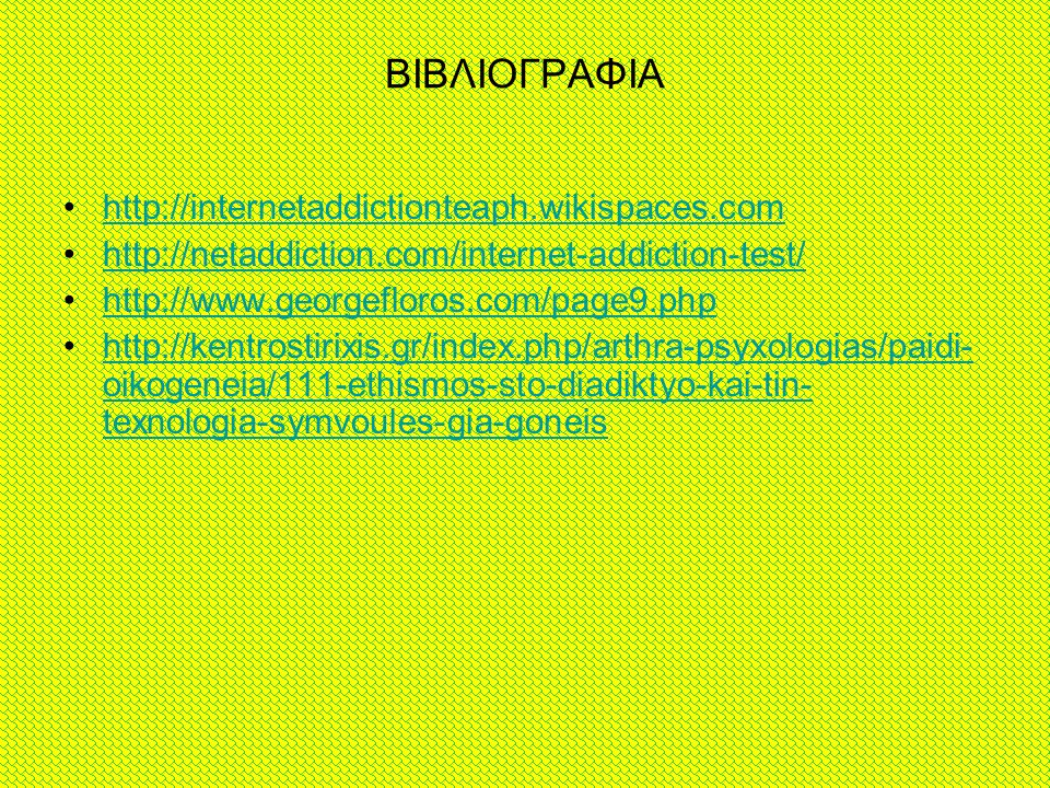 ΒΙΒΛΙΟΓΡΑΦΙΑ http://internetaddictionteaph.wikispaces.com