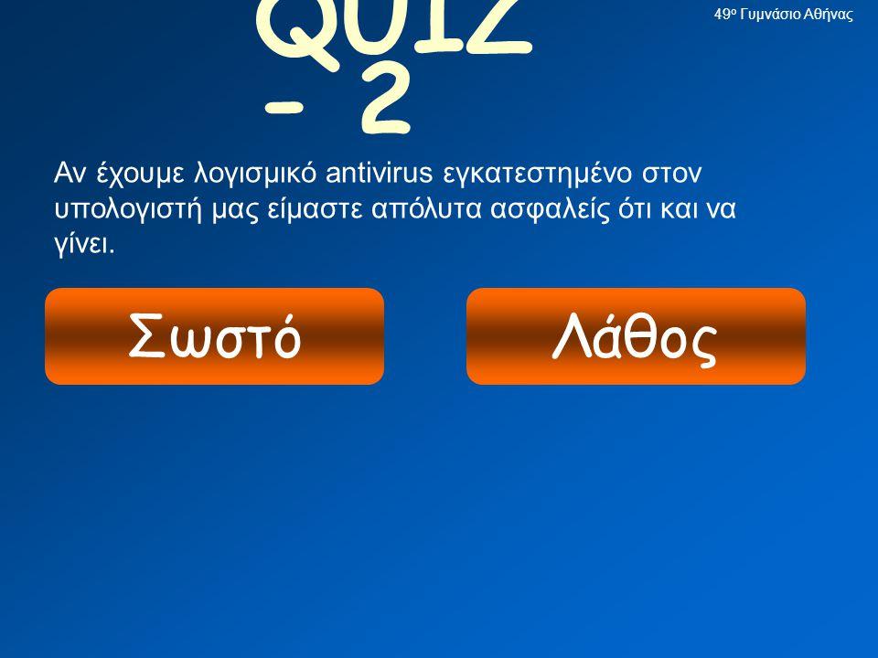 49ο Γυμνάσιο Αθήνας QUIZ - 2. Αν έχουμε λογισμικό antivirus εγκατεστημένο στον υπολογιστή μας είμαστε απόλυτα ασφαλείς ότι και να γίνει.