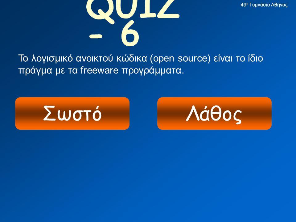 49ο Γυμνάσιο Αθήνας QUIZ - 6. Το λογισμικό ανοικτού κώδικα (open source) είναι το ίδιο πράγμα με τα freeware προγράμματα.