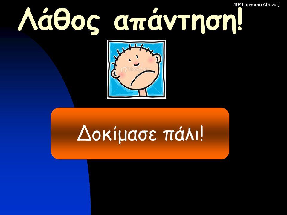 49ο Γυμνάσιο Αθήνας Λάθος απάντηση! Δοκίμασε πάλι!