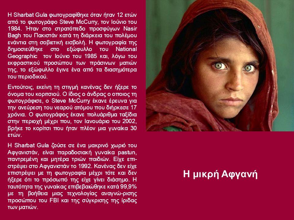 Η Sharbat Gula φωτογραφίθηκε όταν ήταν 12 ετών από το φωτογράφο Steve McCurry, τον Ιούνιο του 1984. Ήταν στο στρατόπεδο προσφύγων Nasir Bagh του Πακιστάν κατά τη διάρκεια του πολέμου ενάντια στη σοβιετική εισβολή. Η φωτογραφία της δημοσιεύθηκε στο εξώφυλλο του National Geographic τον Ιούνιο του 1985 και, λόγω του εκφραστικού προσώπου των πράσινων ματιών της, το εξώφυλλο έγινε ένα από τα διασημότερα του περιοδικού.