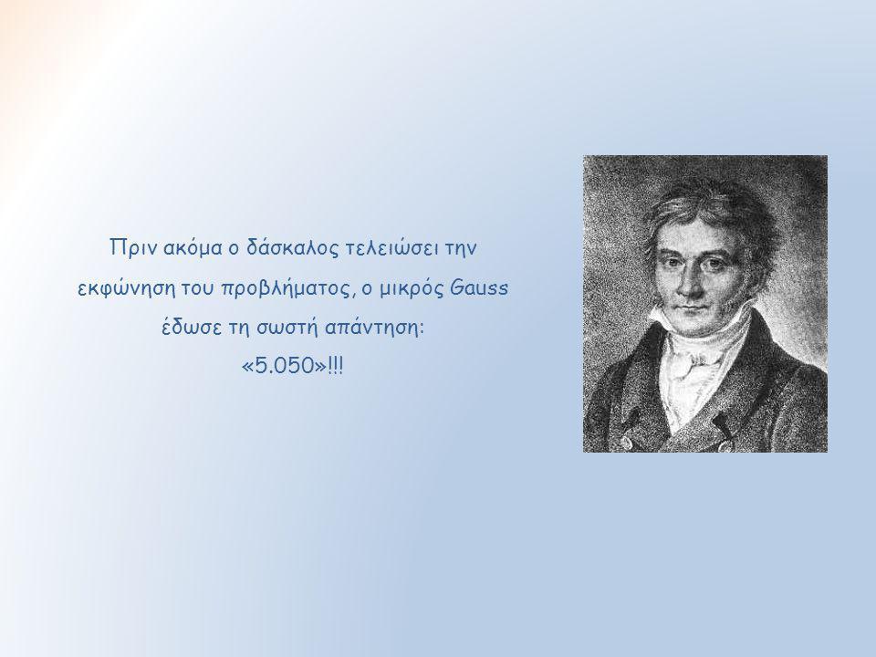 Πριν ακόμα ο δάσκαλος τελειώσει την εκφώνηση του προβλήματος, ο μικρός Gauss έδωσε τη σωστή απάντηση: