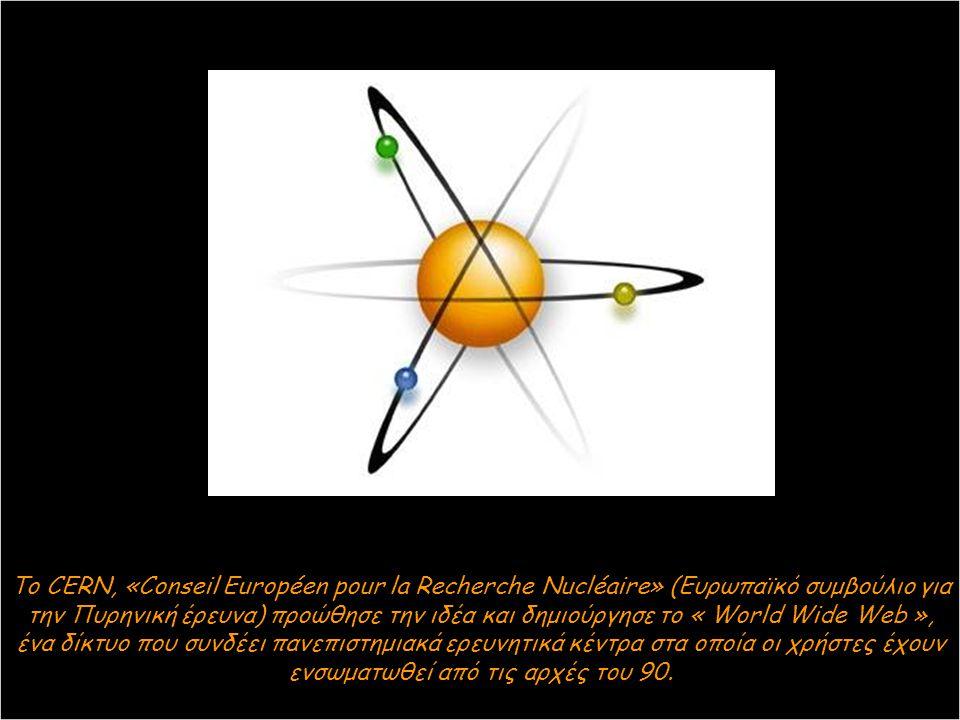 Το CERN, «Conseil Européen pour la Recherche Nucléaire» (Ευρωπαϊκό συμβούλιο για την Πυρηνική έρευνα) προώθησε την ιδέα και δημιούργησε το « World Wide Web », ένα δίκτυο που συνδέει πανεπιστημιακά ερευνητικά κέντρα στα οποία οι χρήστες έχουν ενσωματωθεί από τις αρχές του 90.