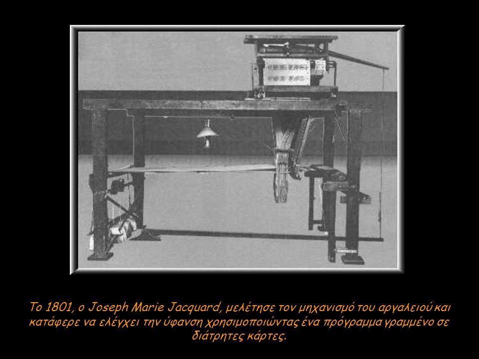 Το 1801, ο Joseph Marie Jacquard, μελέτησε τον μηχανισμό του αργαλειού και κατάφερε να ελέγχει την ύφανση χρησιμοποιώντας ένα πρόγραμμα γραμμένο σε διάτρητες κάρτες.