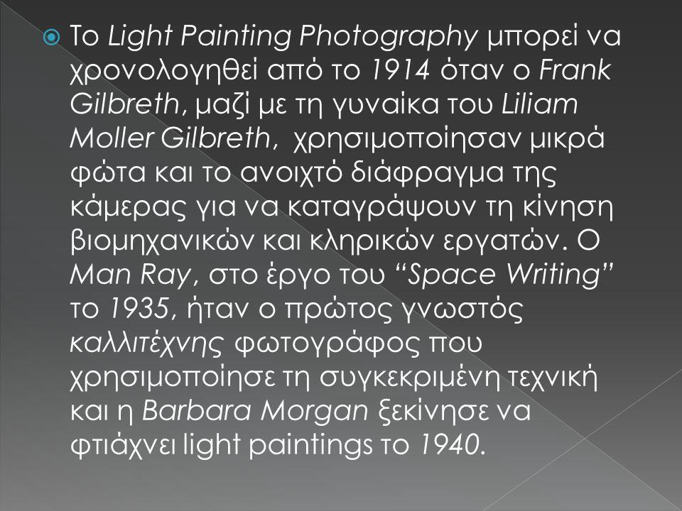 Το Light Painting Photography μπορεί να χρονολογηθεί από το 1914 όταν ο Frank Gilbreth, μαζί με τη γυναίκα του Liliam Moller Gilbreth, χρησιμοποίησαν μικρά φώτα και το ανοιχτό διάφραγμα της κάμερας για να καταγράψουν τη κίνηση βιομηχανικών και κληρικών εργατών.