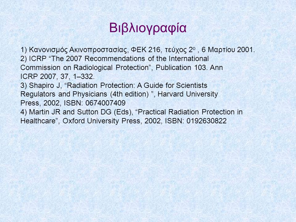 Βιβλιογραφία 1) Κανονισμός Ακινοπροστασίας, ΦΕΚ 216, τεύχος 2ο , 6 Μαρτίου 2001. 2) ICRP The 2007 Recommendations of the International.