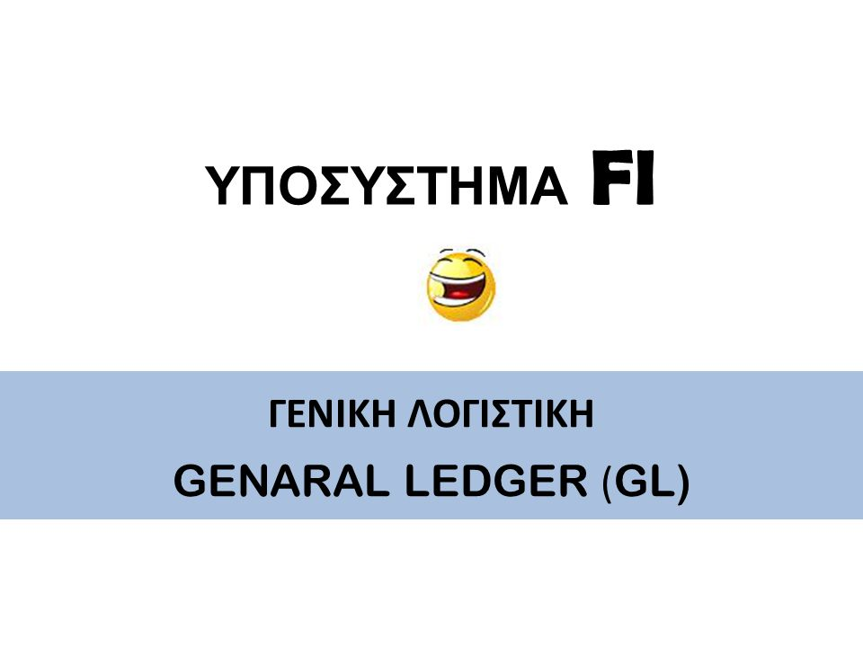 ΥΠΟΣΥΣΤΗΜΑ FI ΓΕΝΙΚΗ ΛΟΓΙΣΤΙΚΗ GENARAL LEDGER (GL)