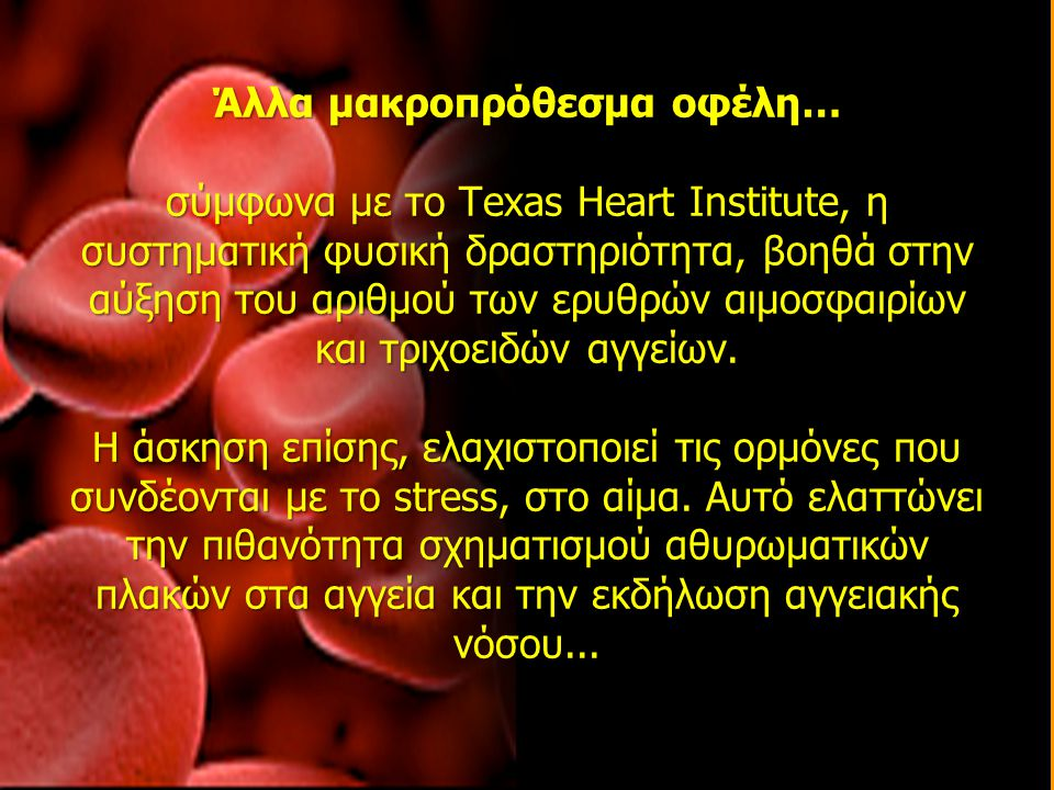 Άλλα μακροπρόθεσμα οφέλη… σύμφωνα με το Texas Heart Institute, η συστηματική φυσική δραστηριότητα, βοηθά στην αύξηση του αριθμού των ερυθρών αιμοσφαιρίων και τριχοειδών αγγείων.